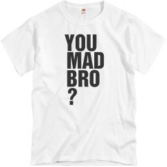 You Mad Bro?