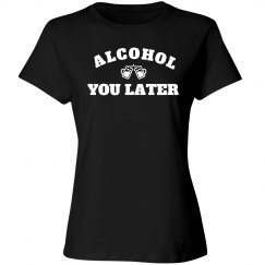 Alcohol You Later For Drinks