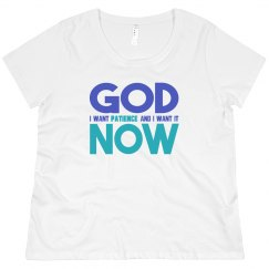 God I Want Patience NOW Scoop Neck Plus Size Tee