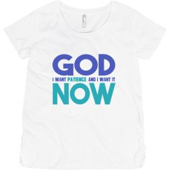God I Want Patience NOW Maternity Tee