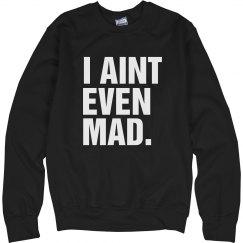 I Aint Even Mad Crewneck