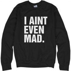 I Aint Even Mad Crewneck