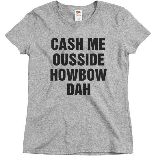 Cash Me Ousside Howbow Dah Quote