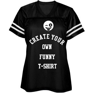 Create your own ladies funny t shirt custom funny shirts for Design your own custom t shirts