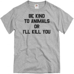 Be Kinds to Animals or I'll Kill  You