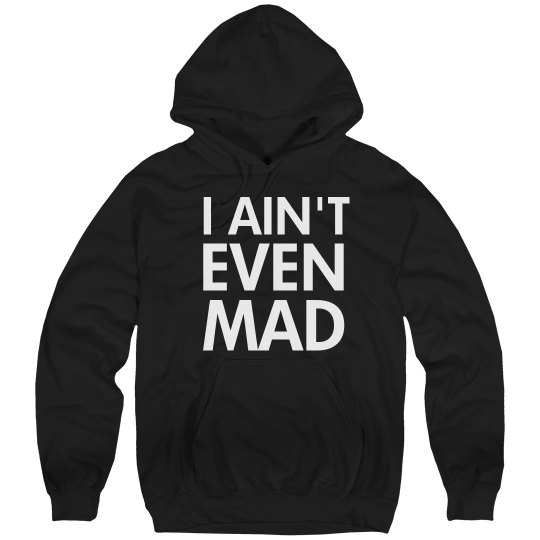 I Ain't Even Mad Hoodie