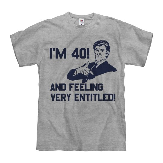 I'm 40 and Feeling Entitled