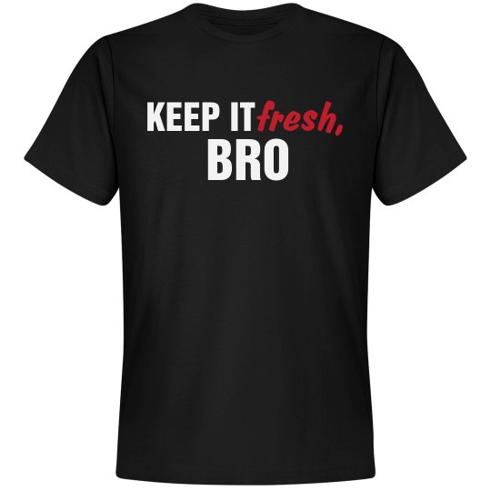 Keep It Fresh, Bro