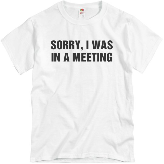 Sorry I Was In a Meeting
