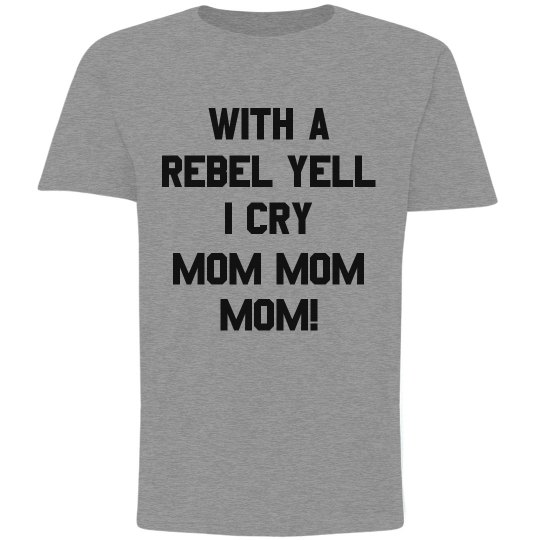 With A Rebel Yell I Cry For Mom