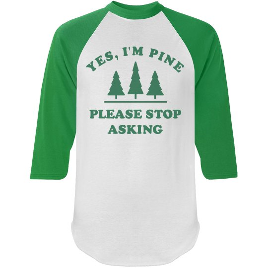 Yes I'm Pine Please Stop Asking