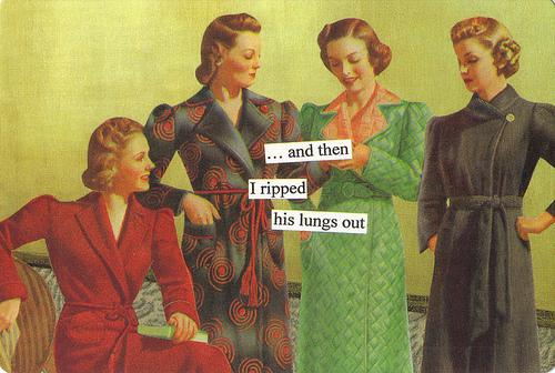 ... and then I ripped his lungs out (Anne Taintor)